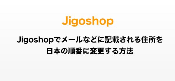 Jigoshopでメールなどに記載される住所を日本の順番に変更する方法